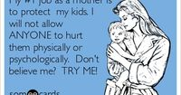 My #1 job as a mother is to protect my kids. I will not allow ANYONE to hurt them physically or psychologically. Don't believe me? TRY ME!