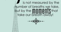 Life is not measured by the mumber of breaths we take but the by the moments that take our breaths away! #inspirationalquotes #digitaldesigns #personalizedgifts