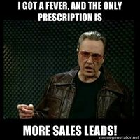 I got a fever, and the only prescription is more sales leads!