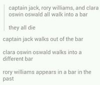 Captain Jack, Rory Williams, and Clara Oswin Oswald all walk into a bar... they all die. Captain Jack walks out of the bar. Clara Oswin Oswalk walks into a different bar. Rory Williams appears in a bar in the past.