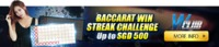 Baccarat Win Streak Challenge Up To SGD 500! Hit a minimum of 6 wins in a row and receive a special reward from us! The higher your win streak, the more the reward!