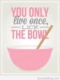 You only live once, lick the bowl quote