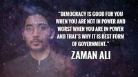 Democracy is good for you when you are not in power and worst when you are in power and that's why it is best form of government. Zaman Ali