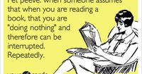 Pet peeve: when someone assumes that when you are reading a book, that you are 'doing nothing' and therefore can be interrupted. Repeatedly.