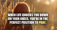 When life knocks you down on your knees, you're in the perfect position to pray.