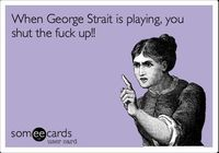 When George Strait is playing, you shut the fuck up!! HaHa This is sooo true