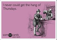 I never could get the hang of Thursdays. Arthur Dent - The Hitchhiker's Guide to the Galaxy