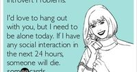 Introvert Problems: I'd love to hang out with you, but I need to be alone today. If I have any social interaction in the next 24 hours, someone will die.