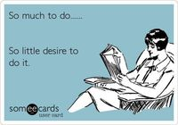 Funny Weekend Ecard: So much to do....... So little desire to do it.