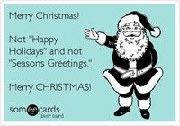 Merry Christmas! Not 'Happy Holidays' and not 'Seasons Greetings.' Merry CHRISTMAS!