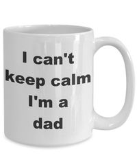 I can't keep calm i'm a dad father's day gift white ceramic coffee mug $15.95