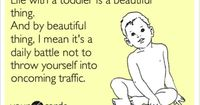 Honesty Mommy: Life with a toddler is a beautiful thing. And by beautiful thing, I mean it's a daily battle not to throw yourself into oncoming traffic.