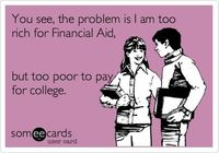 Or my parents are too rich for financial aid I should say...