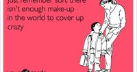 Just remember son, there isn't enough make-up in the world to cover up crazy.
