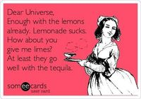 Dear Universe, Enough with the lemons already. Lemonade sucks. How about you give me limes? At least they go well with the tequila.