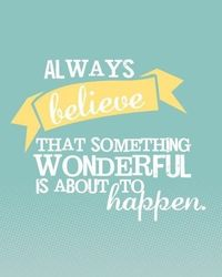 Always believe that something wonderful is about to happen. I think I have already posted but it pays to remember this